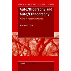 Auto/Biography and Auto/Ethnography: Praxis of Research Method (Bold Visions in Educational Research) W.-M. Roth