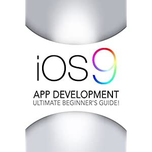 iOS 9: App Development - The Ultimate Beginner's Guide!