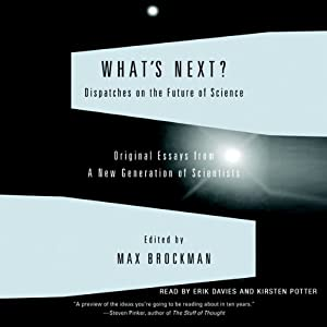 What's Next: Dispatches on the Future of Science | [Max Brockman]