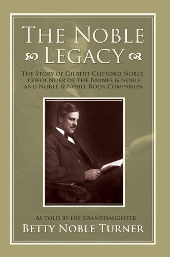 The Noble Legacy: The Story of Gilbert Clifford Noble, Cofounder of the Barnes & Noble and Noble & Noble Book Co