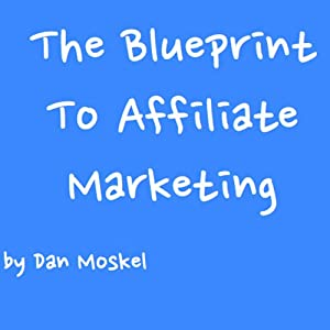 The Blueprint to Affiliate Marketing: Revealed My Exact Million Dollar Earning Strategies, Tips, and Tricks | [Dan Moskel]