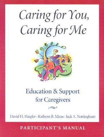 Caring for You, Caring for Me: Education and Support for Caregivers; Participant's Manual