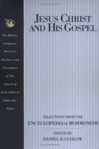Jesus Christ and His Gospel: Selections from the Encyclopedia of Mormonism, EDITED BY DANIEL H. LUDLOW