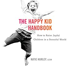 The Happy Kid Handbook: How to Raise Joyful Children in a Stressful World Audiobook by Katie Hurley Narrated by Kate Rudd