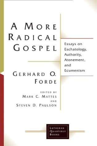 More Radical Gospel : Essays on Eschatology, Authority, Atonement, and Ecumenism, GERHARD O. FORDE, MARK C. MATTES, STEVEN D. PAULSON