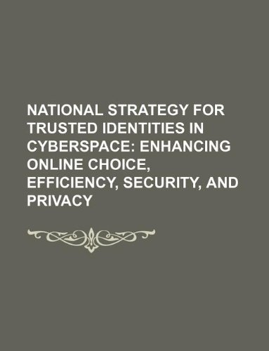 National Strategy for Trusted Identities in Cyberspace: Enhancing Online Choice, Efficiency, Security, and Privacy