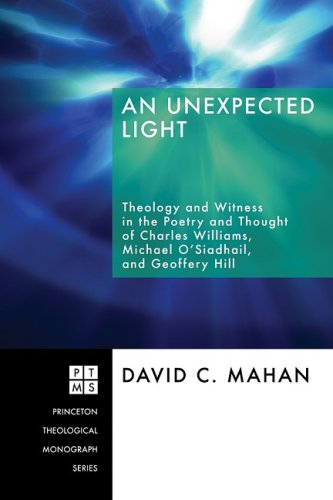 An Unexpected Light: Theology and Witness in the Poetry and Thought of Charles Williams, Micheal O'Siadhail, and Geoffrey Hill (Princeton Theological Monograph), David C. Mahan