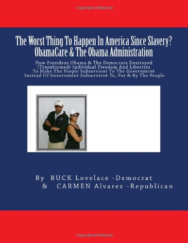 The Worst Thing To Happen In America Since Slavery ? ObamaCare & The Obama Administration: How President Obama & The Democrats Destroyed ... Subservient To, For & By The People