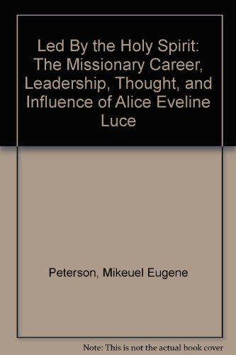 Led By The Holy Spirit: The Missionary Career, Leadership, Thought, And Influence Of Alice Eveline Luce