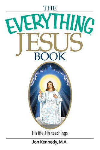 The Everything Jesus Book: His Life, His Teachings (Everything: Philosophy and Spirituality), JON KENNEDY