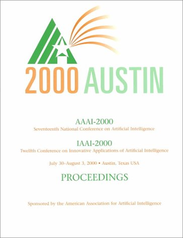 AAAI-00: Proceedings of the Seventeenth National Conference on Artificial Intelligence and                 The Twelfth Annual Conference on Innovative Applications of Artificial                 Intelligence