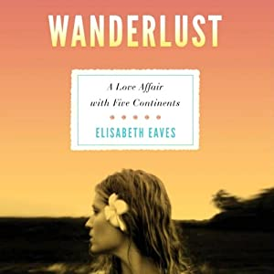 Wanderlust: A Love Affair with Five Continents | [Elisabeth Eaves]
