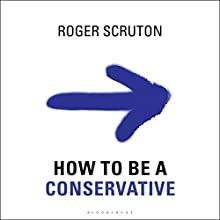 How to Be a Conservative (       UNABRIDGED) by Roger Scruton Narrated by Ralph Lister