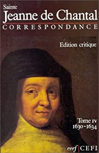 Sainte Jeanne de Chantal. Correspondance, Edition critique, tome 4, 1630-1634 par Jeanne de  Chantal