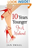Ten Years Younger In A Weekend (Beauty And Fashion Secrets To Look Younger Naturally Book 1)