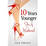Ten Years Younger In A Weekend (Beauty And Fashion Secrets To Look Younger Naturally Book 1) ~ Jan Small