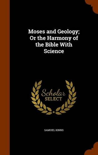 Moses and Geology; Or the Harmony of the Bible With Science