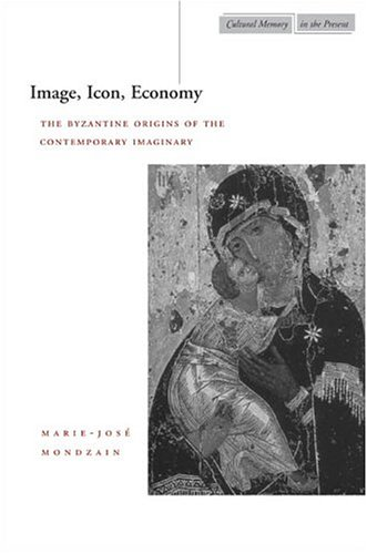 Image, Icon, Economy : The Byzantine Origins of the Contemporary Imaginary, MARIE-JOSE MONDZAIN, RICO FRANSES