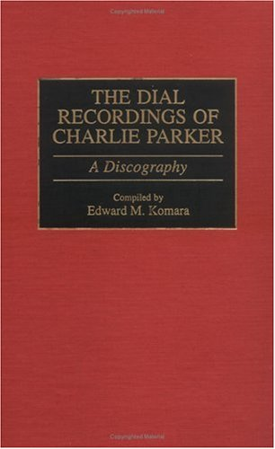 The Dial Recordings Of Charlie Parker: A Discography (Discographies: Association For Recorded Sound Collections Discographic Reference)