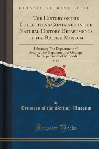 The History of the Collections Contained in the Natural History Departments of the British Museum, Vol. 1: Libraries; The Department of Botany; The ... The Department of Minerals (Classic Reprint)