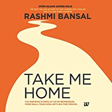 Take Me Home: The Inspiring Stories of 20 Entrepreneurs from Small Town India with Big-Time Dreams Audiobook by Rashmi Bansal Narrated by Shaheen Khan