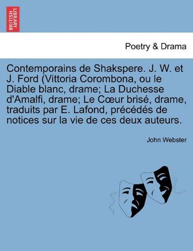 Contemporains de Shakspere. J. W. et J. Ford (Vittoria Corombona, ou le Diable blanc, drame; La Duchesse d'Amalfi, drame; Le Coeur brisé, drame, ... de notices sur la vie de ces deux auteurs.