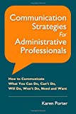 Communication Strategies for Administrative Professionals: How to Communicate What You Can Do, Cant Do, Will Do, Wont Do, Need and Want