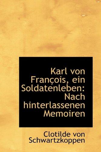 Karl von François, ein Soldatenleben: Nach hinterlassenen Memoiren