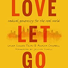 Love Let Go: Radical Generosity for the Real World | Livre audio Auteur(s) : Laura Truax, Amalya Campbell Narrateur(s) : Jessica Schell