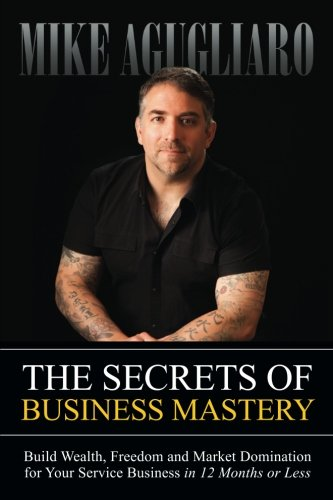 The Secrets of Business Mastery: Build Wealth, Freedom and Market Domination for Your Service Business in 12 Months or Less (Mike Service compare prices)