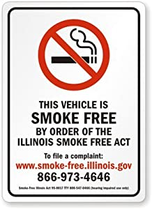 """THIS VEHICLE IS SMOKE FREE BY ORDER OF THE ILLINOIS SMOKE FREE ACT To file a complaint: www.smoke-free.illinois.gov 866-973-4646 Smoke-Free Illinois Act 95-0017 TTY 800-547-0466 (hearing impaired use only) Plastic Sign, 14"""" x 10"""""""