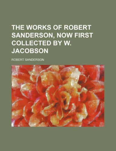 The Works of Robert Sanderson, Now First Collected by W. Jacobson