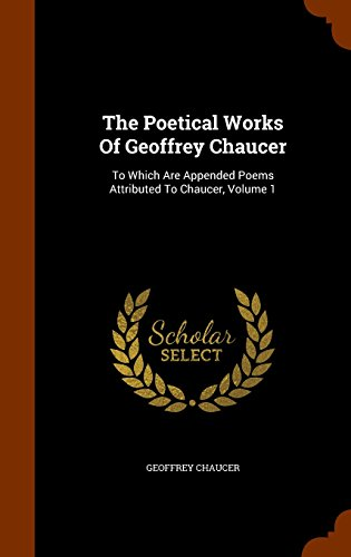 The Poetical Works Of Geoffrey Chaucer: To Which Are Appended Poems Attributed To Chaucer, Volume 1