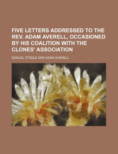 Five letters addressed to the rev. Adam Averell, occasioned by his coalition with the Clones' association