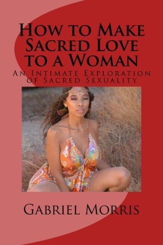 How to Make Sacred Love to a Woman: An Intimate Exploration of Sacred Sexuality
