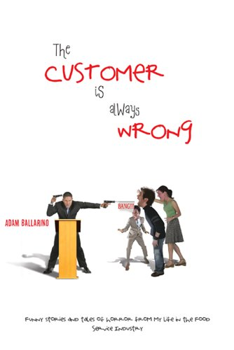 Book: The Customer Is Always Wrong - Funny Stories and Tales of Horror From My Life In the Food Service Industry by Adam Ballarino