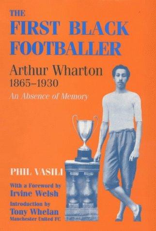 The First Black Footballer: Arthur Wharton 1<span class=hidden_cl>[zasłonięte]</span>865-19: An Absence of Memory (Sport in the Global Society)