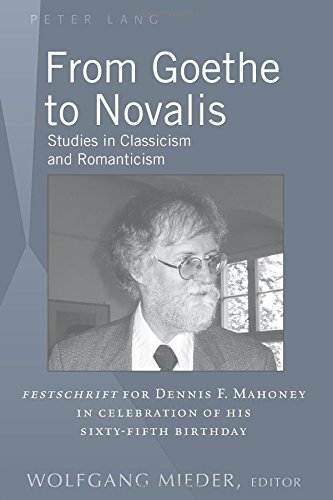 From Goethe to Novalis: Studies in Classicism and Romanticism: Festschrift for Dennis F. Mahoney in Celebration of his Sixty-Fifth Birthday PDF