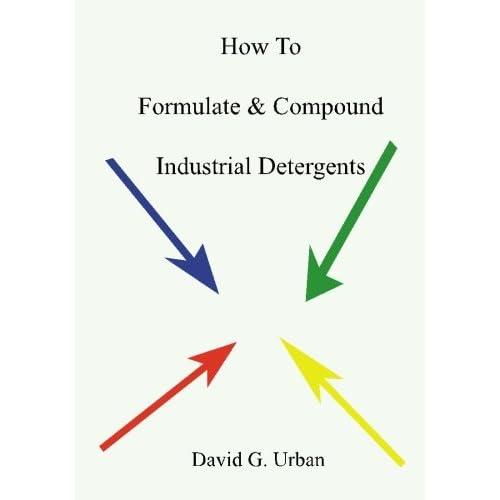 How to Formulate & Compound Industrial Detergents David G. Urban