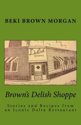 Brown's Delish Shoppe: Stories and Recipes from an Iconic Delta Restaurant by Beki Brown Morgan