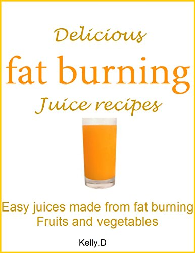 Delicious fat burning juice recipes: Easy juices made from fat burning fruits and vegetables by Kelly.D