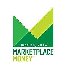 Marketplace Money, June 20, 2014  by Kai Ryssdal Narrated by Kai Ryssdal