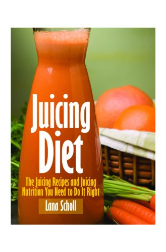 Juicing Diet by Lana Scholl