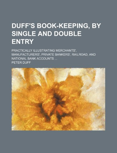 Duff's book-keeping, by single and double entry; Practically illustrating merchants', manufacturers', private bankers', railroad, and national bank accounts