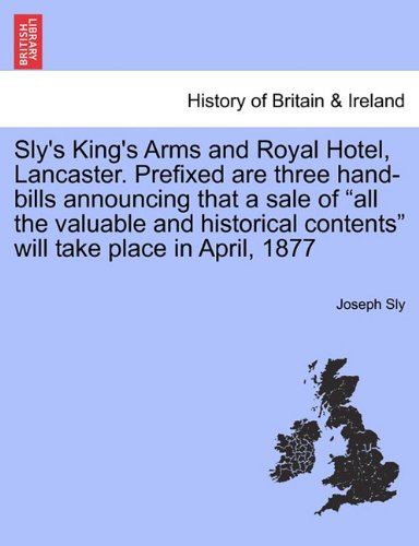 "Sly's King's Arms and Royal Hotel, Lancaster. Prefixed are three hand-bills announcing that a sale of ""all the valuable and historical contents"" will take place in April, 1877"