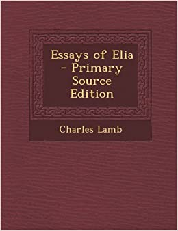 essays of elia by charles lamb Essays and criticism on charles lamb - lamb, charles essays of elia/last essays of elia charles lamb my first acquaintance with poets, by william hazlitt.