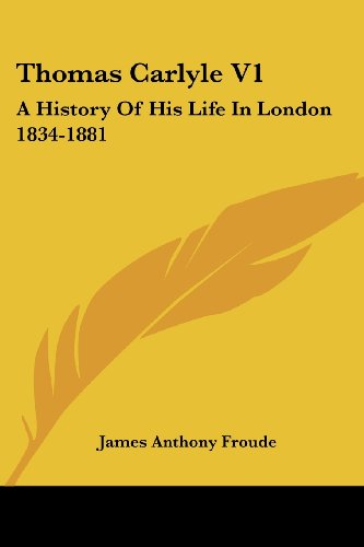 Thomas Carlyle V1: A History Of His Life In London 1834-1881