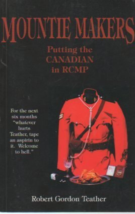 mountie-makers-putting-the-canadian-in-rcmp-by-robert-gordon-teather-1997-01-01