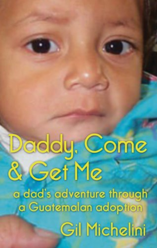 Daddy, Come & Get Me: a dad's adventure through a Guatemalan adoption by Gil Michelini