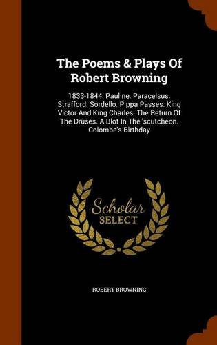 The Poems & Plays Of Robert Browning: 1833-1844. Pauline. Paracelsus. Strafford. Sordello. Pippa Passes. King Victor And King Charles. The Return Of ... A Blot In The 'scutcheon. Colombe's Birthday